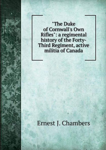 Ernest J. Chambers The Duke of Cornwall.s Own Rifles: a regimental history of the Forty-Third Regiment, active militia of Canada a history of canada