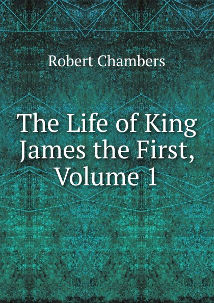 Robert Chambers The Life of King James the First, Volume 1