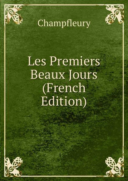 Champfleury Les Premiers Beaux Jours (French Edition) pierre camo les beaux jours