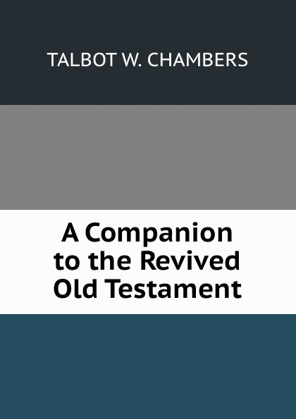 Talbot W. Chambers A Companion to the Revived Old Testament zacharias greg w a companion to henry james