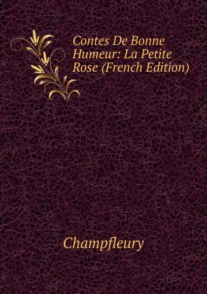 Champfleury Contes De Bonne Humeur: La Petite Rose (French Edition) laurence de savigny contes de la bonne maman classic reprint