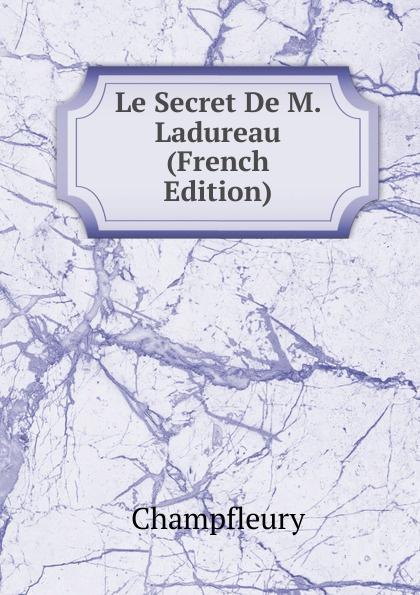 Champfleury Le Secret De M. Ladureau (French Edition) александр дюма le meneur de loups french edition