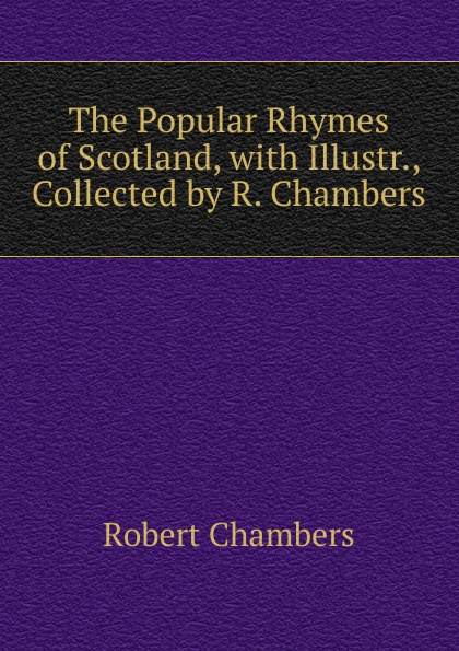 Robert Chambers The Popular Rhymes of Scotland, with Illustr., Collected by R.