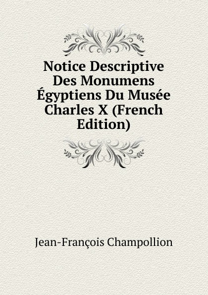 Jean-François Champollion Notice Descriptive Des Monumens Egyptiens Du Musee Charles X (French Edition) jean françois champollion l egypt sous les pharaons