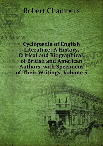 Robert Chambers Cyclopaedia of English Literature: A History, Critical and Biographical, of British and American Authors, with Specimens of Their Writings, Volume 5 мария алехина a brief history of british and american literature
