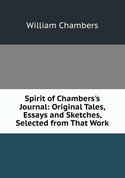 William Chambers Spirit of Chambers.s Journal: Original Tales, Essays and Sketches, Selected from That Work tales speeches essays and sketches