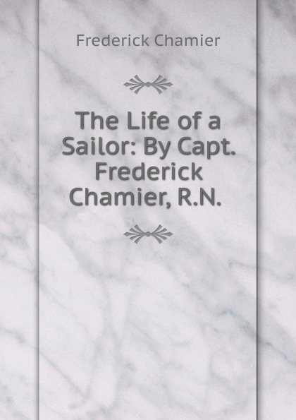Frederick Chamier The Life of a Sailor: By Capt. Frederick Chamier, R.N. . frederick