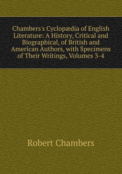 Robert Chambers Chambers.s Cyclopaedia of English Literature: A History, Critical and Biographical, of British and American Authors, with Specimens of Their Writings, Volumes 3-4 мария алехина a brief history of british and american literature