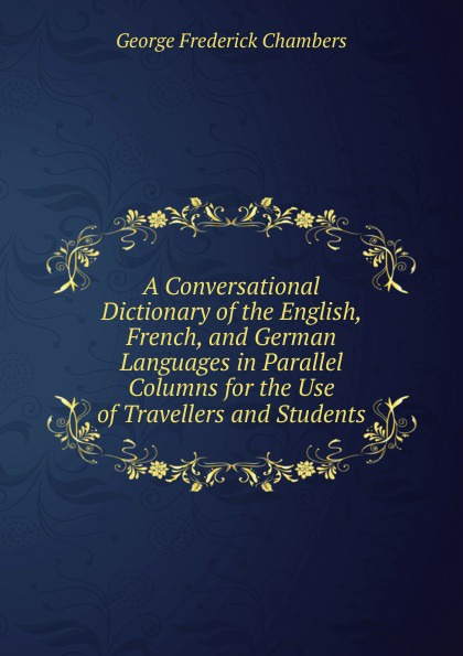 George Frederick Chambers A Conversational Dictionary of the English, French, and German Languages in Parallel Columns for the Use of Travellers and Students w chambers etymological dictionary of the english language