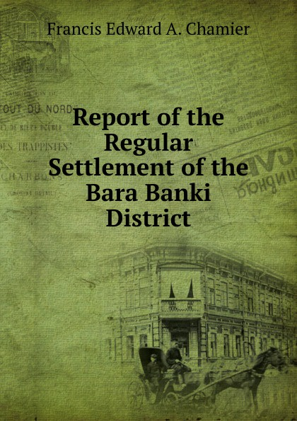 Francis Edward A. Chamier Report of the Regular Settlement Bara Banki District