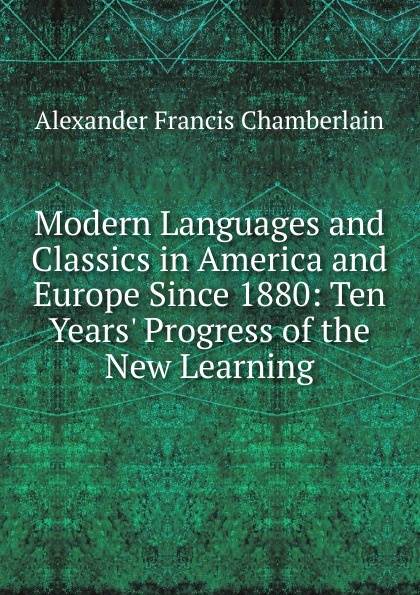 Alexander Francis Chamberlain Modern Languages and Classics in America and Europe Since 1880: Ten Years. Progress of the New Learning ten neglected classics of philosophy