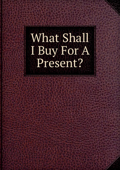 What Shall I Buy For A Present.  . ...