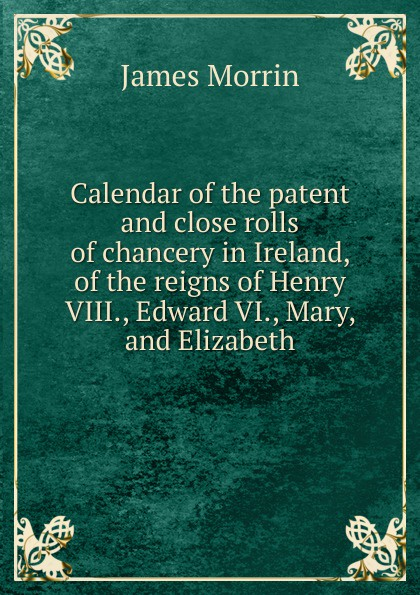 James Morrin Calendar of the patent and close rolls of chancery in Ireland, of the reigns of Henry VIII., Edward VI., Mary, and Elizabeth edward duke prolusiones historicae or essays illustrative of the halle of john halle of salisbury in the reigns of henry vi and edward iv