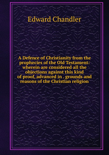 Edward Chandler A Defence of Christianity from the prophecies Old Testament: wherein are considered all objections against this kind proof, advanced in . grounds and reasons Christian religion