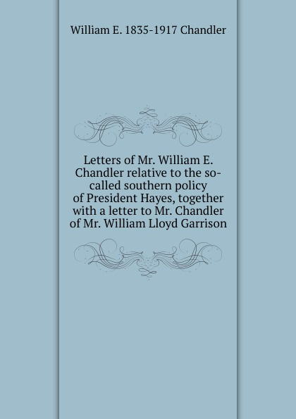 William E. 1835-1917 Chandler Letters of Mr. William E. Chandler relative to the so-called southern policy of President Hayes, together with a letter to Mr. Chandler of Mr. William Lloyd Garrison mr president