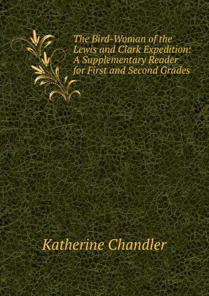 Фото - Katherine Chandler The Bird-Woman of the Lewis and Clark Expedition: A Supplementary Reader for First and Second Grades katherine chandler the bird woman of the lewis and clark expedition a supplementary reader for first and second grades