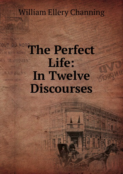 William Ellery Channing The Perfect Life: In Twelve Discourses