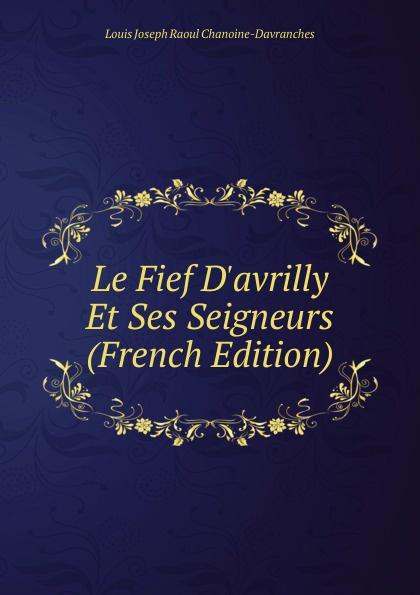 Louis Joseph Raoul Chanoine-Davranches Le Fief D.avrilly Et Ses Seigneurs (French Edition) louis belmontet joseph napoleon juge par ses contemporains french edition