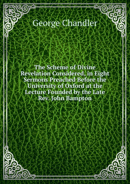George Chandler The Scheme of Divine Revelation Considered, in Eight Sermons Preached Before the University of Oxford at the Lecture Founded by the Late Rev. John Bampton henry wace the foundations of faith considered in 8 sermons preached at the lecture founded by john bampton