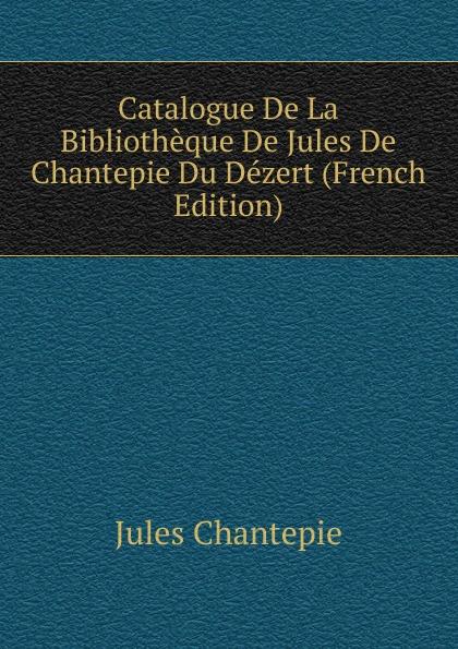 Jules Chantepie Catalogue De La Bibliotheque Du Dezert (French Edition)