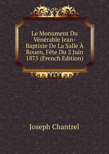 Фото - Joseph Chantrel Le Monument Du Venerable Jean-Baptiste De La Salle A Rouen, Fete Du 2 Juin 1875 (French Edition) jean paul gaultier le male