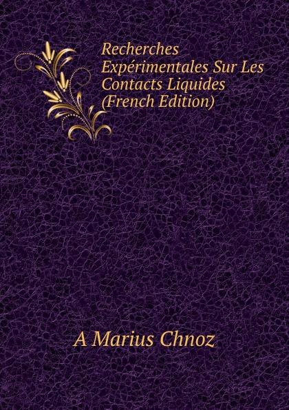 A Marius Chnoz Recherches Experimentales Sur Les Contacts Liquides (French Edition) contacts