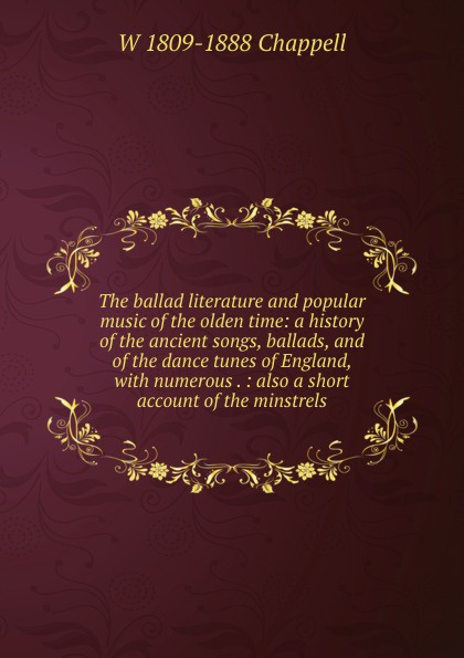 W 1809-1888 Chappell The ballad literature and popular music of the olden time: a history of the ancient songs, ballads, and of the dance tunes of England, with numerous . : also a short account of the minstrels blender 50 worst songs of all time