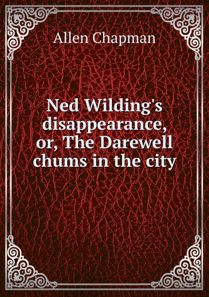 Allen Chapman Ned Wilding.s disappearance, or, The Darewell chums in the city allen quincy the outdoor chums in the big woods or rival hunters of lumber run