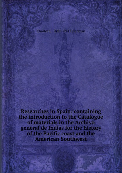 Charles E. 1880-1941 Chapman Researches in Spain; containing the introduction to the Catalogue of materials in the Archivo general de Indias for the history of the Pacific coast and the American Southwest luis marino pérez guide to the materials for american history in cuban archive 1907