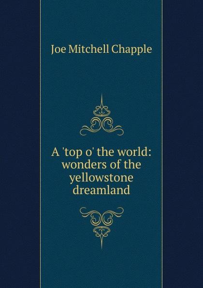 Joe Mitchell Chapple A .top o. the world: wonders of the yellowstone dreamland world wonders 1