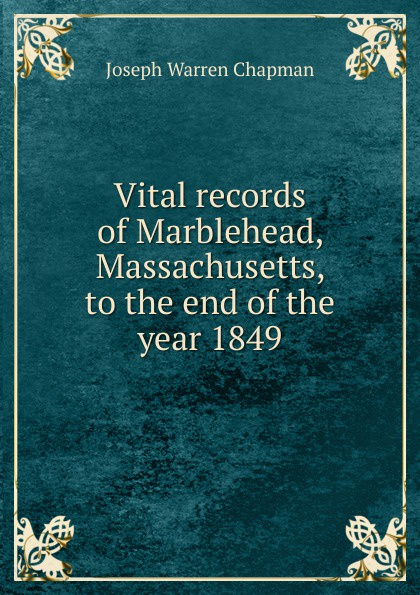 Joseph Warren Chapman Vital records of Marblehead, Massachusetts, to the end of the year 1849 the essex institute vital records of danvers massachusetts to the end of the year 1849 volume 1