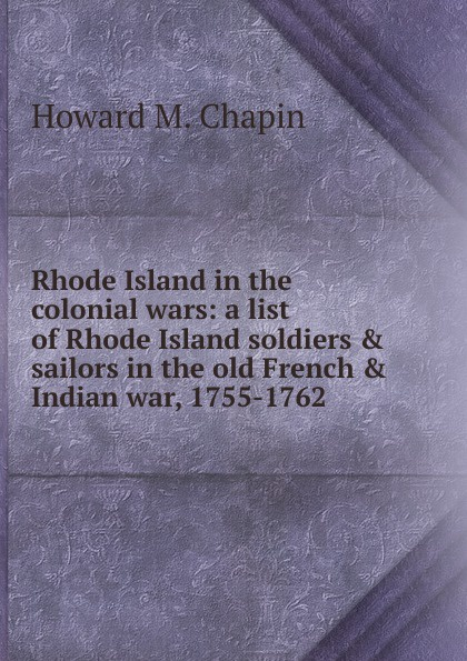 Howard M. Chapin Rhode Island in the colonial wars: a list of Rhode Island soldiers . sailors in the old French . Indian war, 1755-1762 rhode island drug court