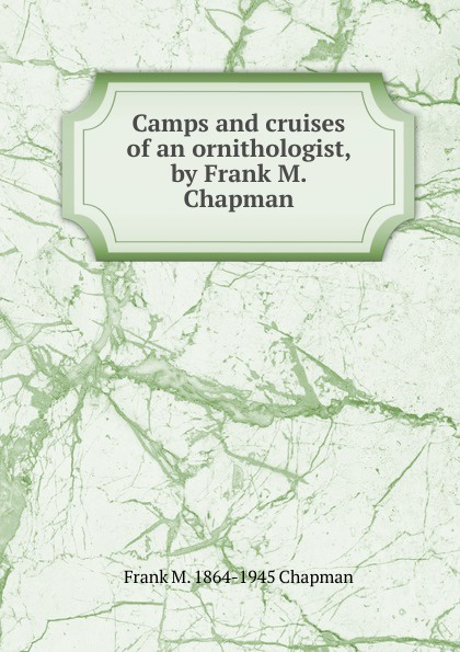 Frank M. 1864-1945 Chapman Camps and cruises of an ornithologist, by Frank M. Chapman цена