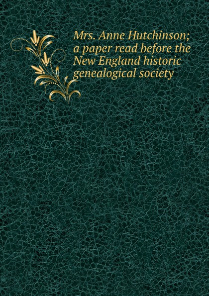 Mrs. Anne Hutchinson; a paper read before the New England historic genealogical society
