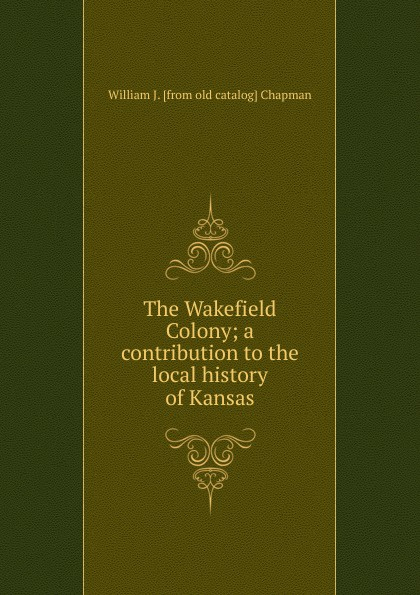 William J. [from old catalog] Chapman The Wakefield Colony; a contribution to the local history of Kansas william brock j the fontana history of chemistry