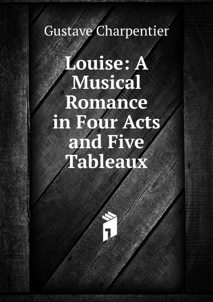 Gustave Charpentier Louise: A Musical Romance in Four Acts and Five Tableaux anthony e wills a football romance a college play in four acts