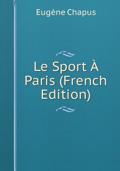 Eugène Chapus Le Sport A Paris (French Edition) eugène lefêvre le mexique et l intervention europeenne french edition