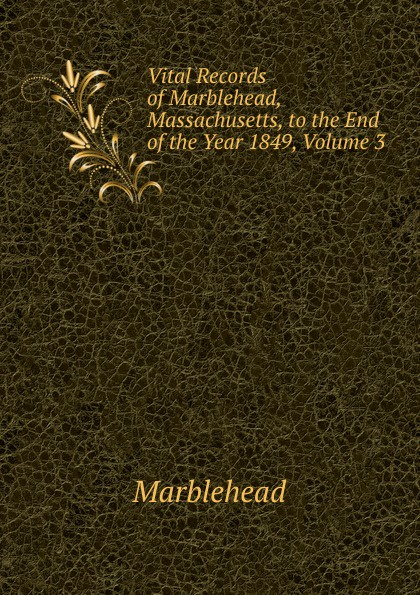 Marblehead Vital Records of Marblehead, Massachusetts, to the End of the Year 1849, Volume 3 the essex institute vital records of danvers massachusetts to the end of the year 1849 volume 1