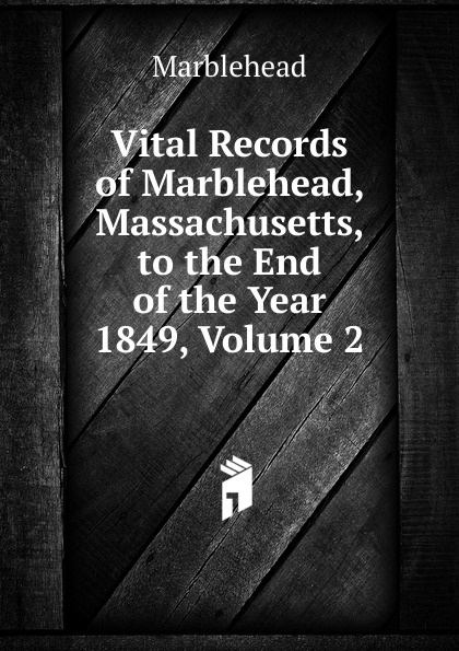 Marblehead Vital Records of Marblehead, Massachusetts, to the End of the Year 1849, Volume 2 the essex institute vital records of danvers massachusetts to the end of the year 1849 volume 1