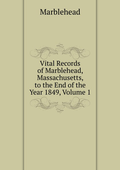 Marblehead Vital Records of Marblehead, Massachusetts, to the End of the Year 1849, Volume 1 the essex institute vital records of danvers massachusetts to the end of the year 1849 volume 1