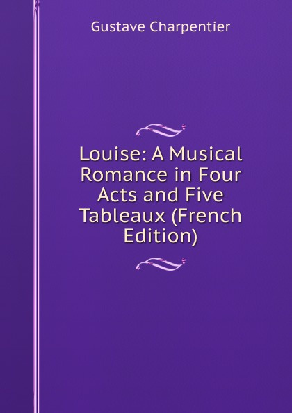 Gustave Charpentier Louise: A Musical Romance in Four Acts and Five Tableaux (French Edition) anthony e wills a football romance a college play in four acts