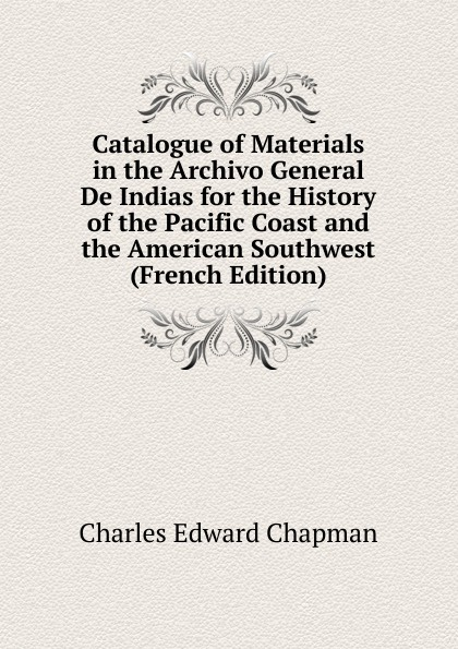 Charles Edward Chapman Catalogue of Materials in the Archivo General De Indias for the History of the Pacific Coast and the American Southwest (French Edition) luis marino pérez guide to the materials for american history in cuban archive 1907