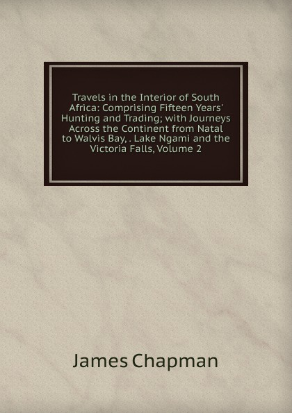 лучшая цена James Chapman Travels in the Interior of South Africa: Comprising Fifteen Years. Hunting and Trading; with Journeys Across the Continent from Natal to Walvis Bay, . Lake Ngami and the Victoria Falls, Volume 2