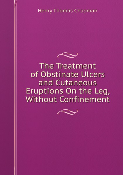 Henry Thomas Chapman The Treatment of Obstinate Ulcers and Cutaneous Eruptions On the Leg, Without Confinement berkeley moynihan the surgical treatment of gastric and duodenal ulcers