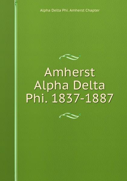 Alpha Delta Phi. Amherst Chapter Amherst Alpha Delta Phi. 1837-1887 alpha phi alpha a legacy of greatness the demands of transcendence