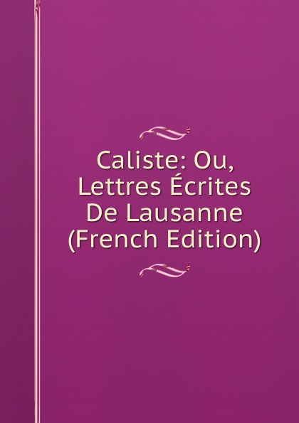 Caliste: Ou, Lettres Ecrites De Lausanne (French Edition)