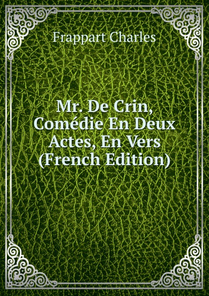Frappart Charles Mr. De Crin, Comedie En Deux Actes, En Vers (French Edition) adolphe adam le toreador ou l accord parfait opera bouffon en deux actes french edition