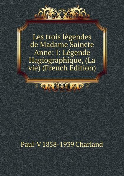 Paul-V 1858-1939 Charland Les trois legendes de Madame Saincte Anne: I: Legende Hagiographique, (La vie) (French Edition) paul v 1858 1939 charland le patronage de sainte anne dans les beaux arts french edition