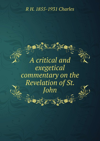 R H. 1855-1931 Charles A critical and exegetical commentary on the Revelation of St. John sela st 313 1062 6313