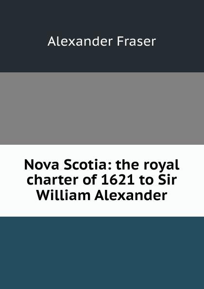 все цены на Alexander Fraser Nova Scotia: the royal charter of 1621 to Sir William Alexander онлайн